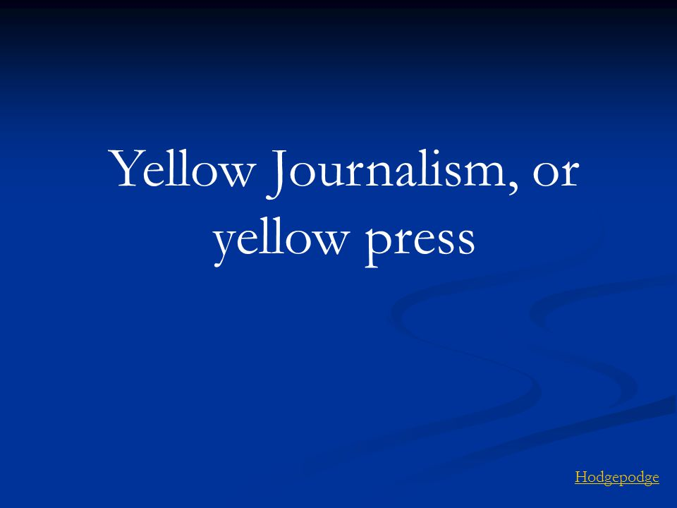 Yellow Journalism, or yellow press Hodgepodge