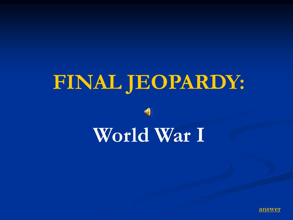FINAL JEOPARDY: World War I answer