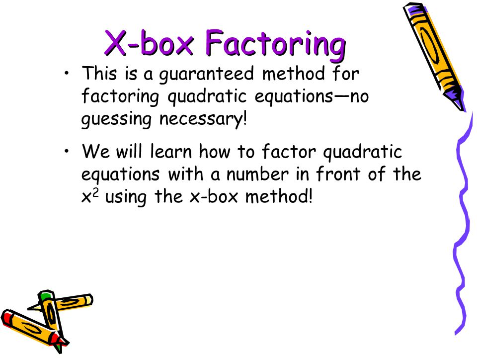 X-box Factoring This is a guaranteed method for factoring quadratic equations—no guessing necessary! We will learn how to factor quadratic equations w
