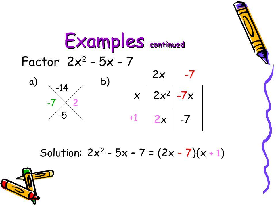 Examples continued Factor 2x 2 - 5x - 7 a) b) -14 -5 2x 2 -7x 2x -7 x 2x-7 +1 Solution: 2x 2 - 5x – 7 = (2x - 7)(x + 1 ) -7 2