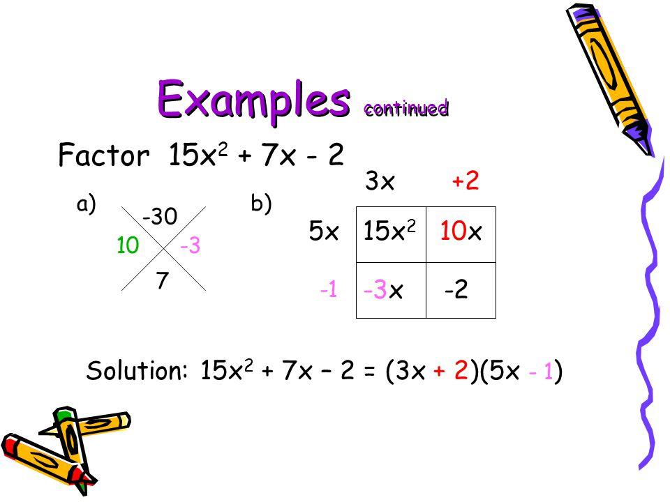 Examples continued Factor 15x 2 + 7x - 2 a) b) -30 7 15x 2 10x -3x -2 5x 3x+2 Solution: 15x 2 + 7x – 2 = (3x + 2)(5x - 1 ) 10 -3