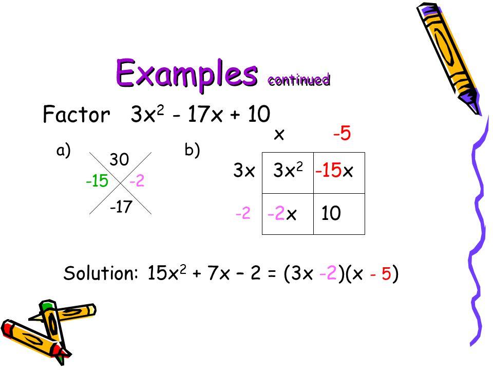 Examples continued Factor 3x 2 - 17x + 10 a) b) 30 -17 3x 2 -15x -2x 10 3x x-5 -2 Solution: 15x 2 + 7x – 2 = (3x -2)(x - 5 ) -15 -2