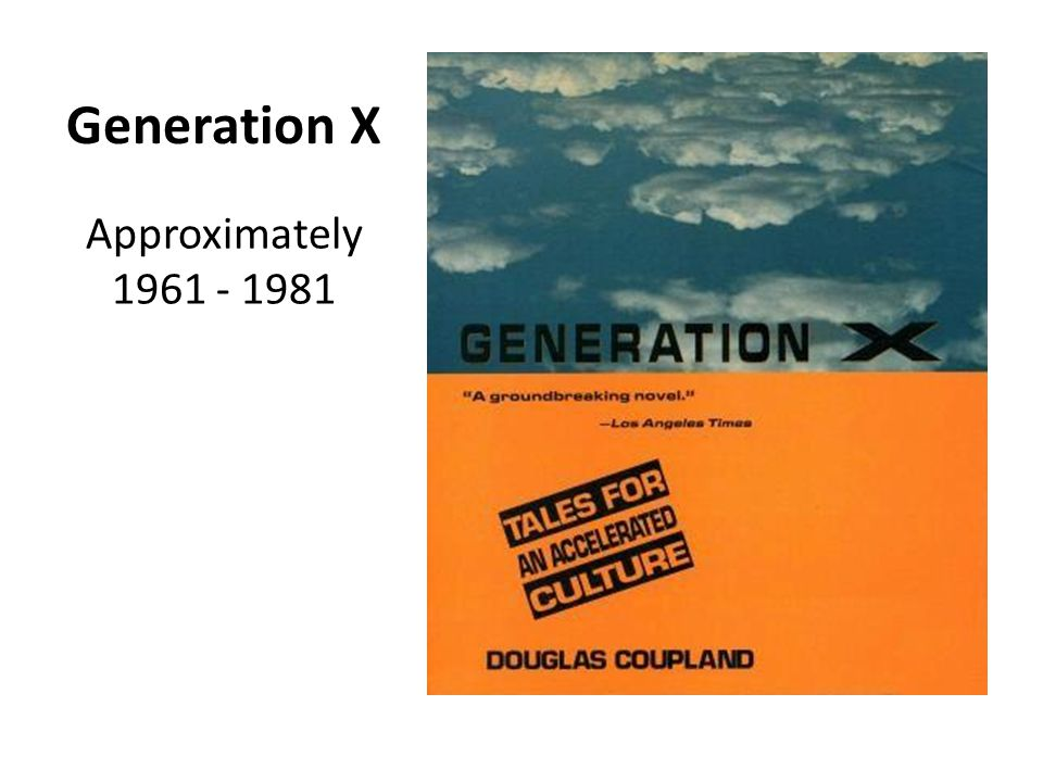 Generation X Approximately 1961 - 1981
