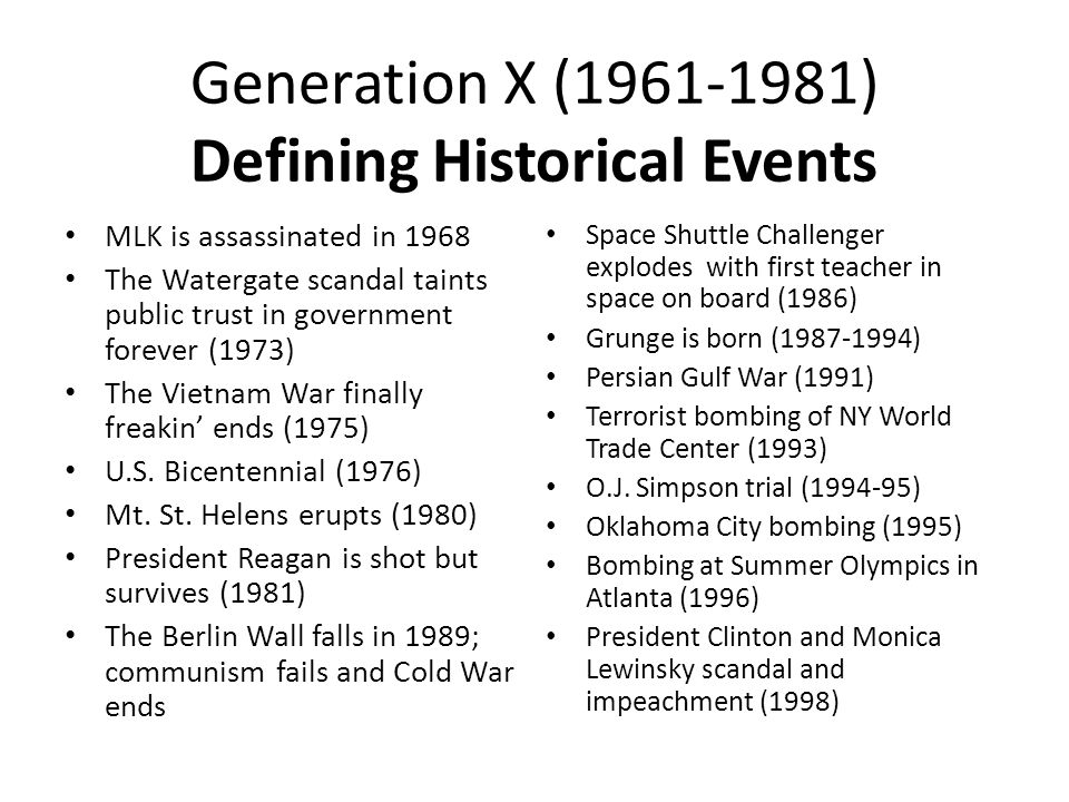 Generation X (1961-1981) Defining Historical Events MLK is assassinated in 1968 The Watergate scandal taints public trust in government forever (1973) The Vietnam War finally freakin' ends (1975) U.S.