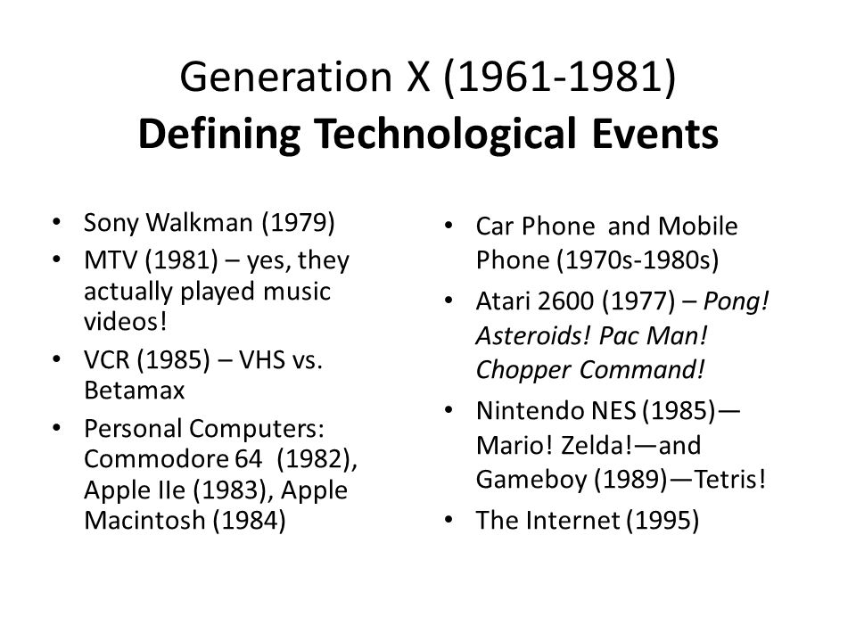 Generation X (1961-1981) Defining Technological Events Sony Walkman (1979) MTV (1981) – yes, they actually played music videos.
