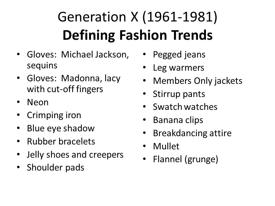 Generation X (1961-1981) Defining Fashion Trends Gloves: Michael Jackson, sequins Gloves: Madonna, lacy with cut-off fingers Neon Crimping iron Blue eye shadow Rubber bracelets Jelly shoes and creepers Shoulder pads Pegged jeans Leg warmers Members Only jackets Stirrup pants Swatch watches Banana clips Breakdancing attire Mullet Flannel (grunge)