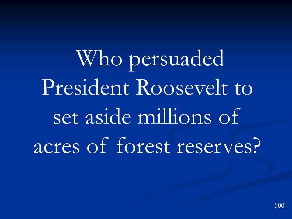 Who persuaded President Roosevelt to set aside millions of acres of forest reserves? 500