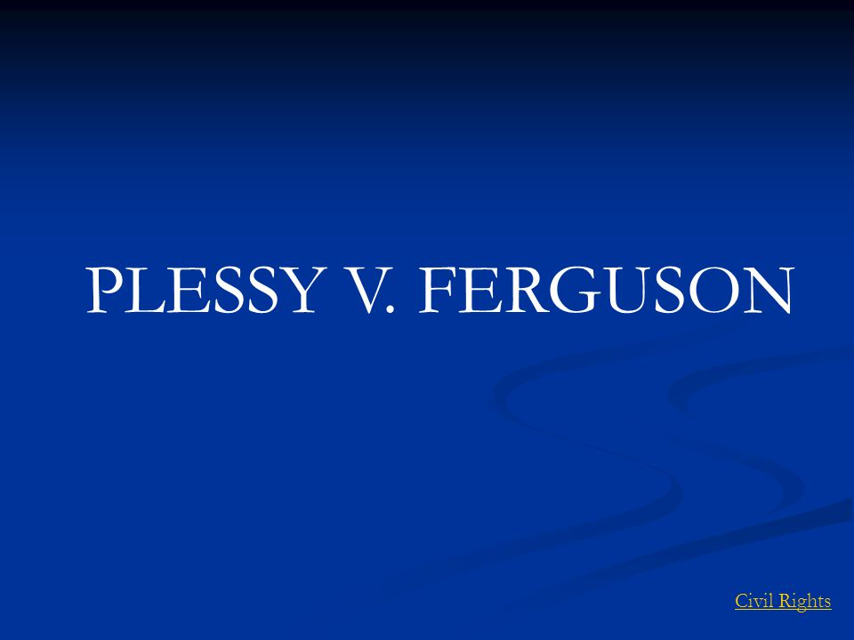 PLESSY V. FERGUSON Civil Rights
