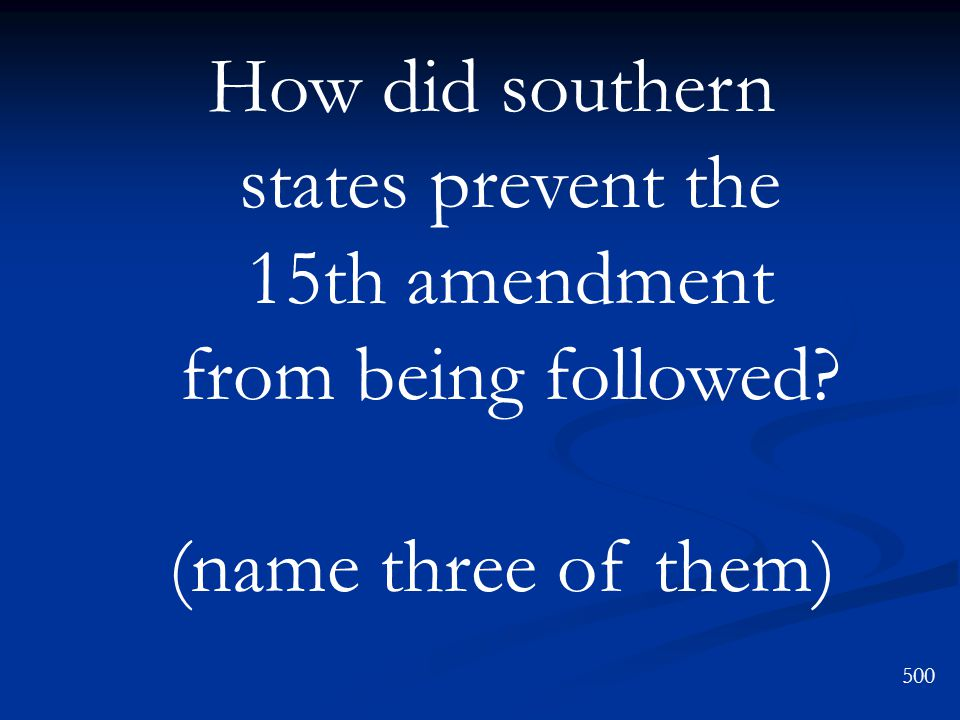 How did southern states prevent the 15th amendment from being followed? (name three of them) 500