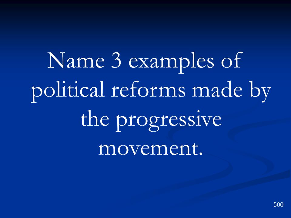 Name 3 examples of political reforms made by the progressive movement. 500