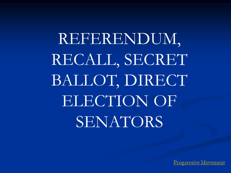REFERENDUM, RECALL, SECRET BALLOT, DIRECT ELECTION OF SENATORS Progressive Movement