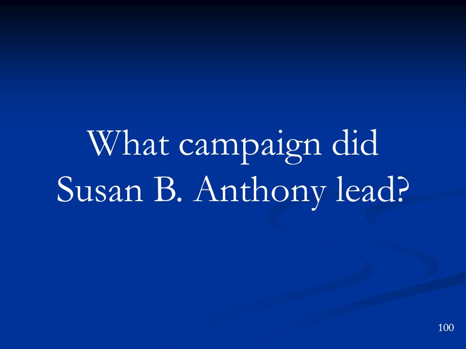 What campaign did Susan B. Anthony lead? 100