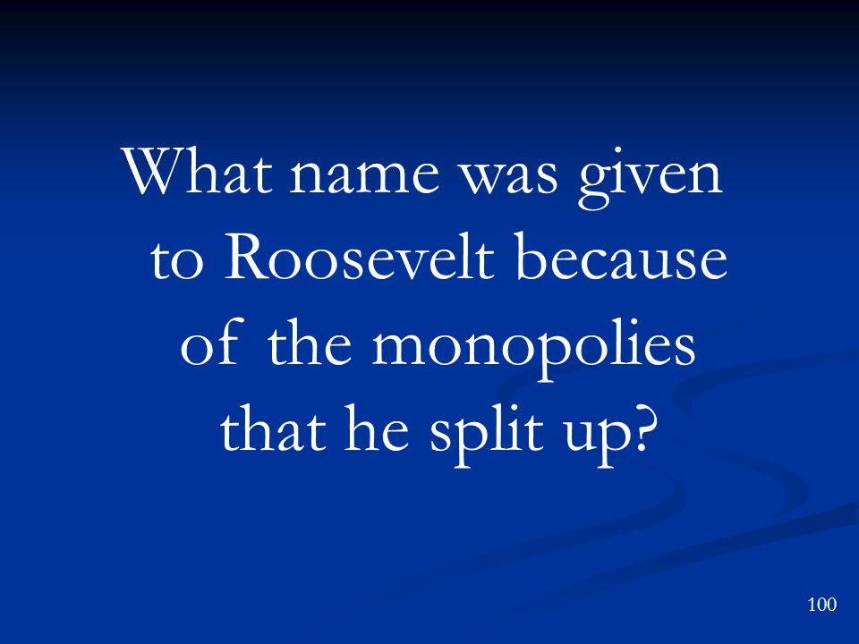 What name was given to Roosevelt because of the monopolies that he split up? 100