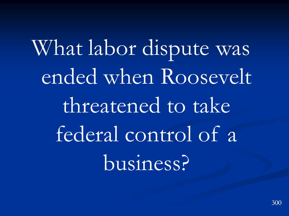 What labor dispute was ended when Roosevelt threatened to take federal control of a business? 300