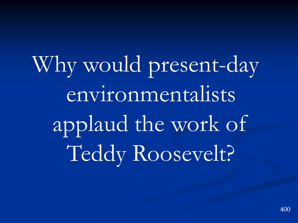 Why would present-day environmentalists applaud the work of Teddy Roosevelt? 400