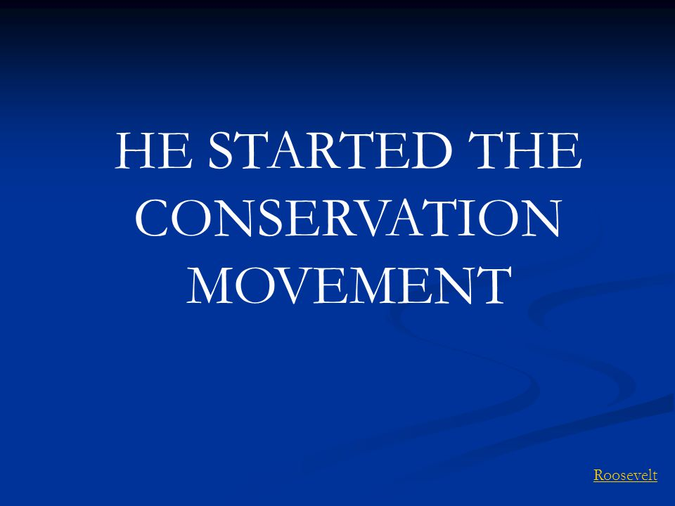 HE STARTED THE CONSERVATION MOVEMENT Roosevelt