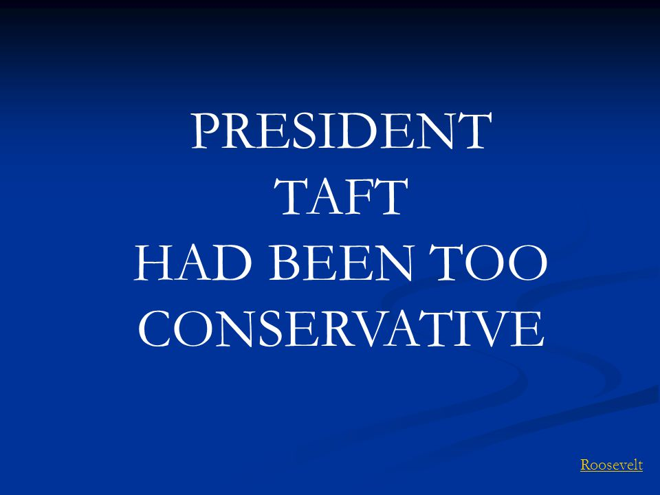 PRESIDENT TAFT HAD BEEN TOO CONSERVATIVE Roosevelt