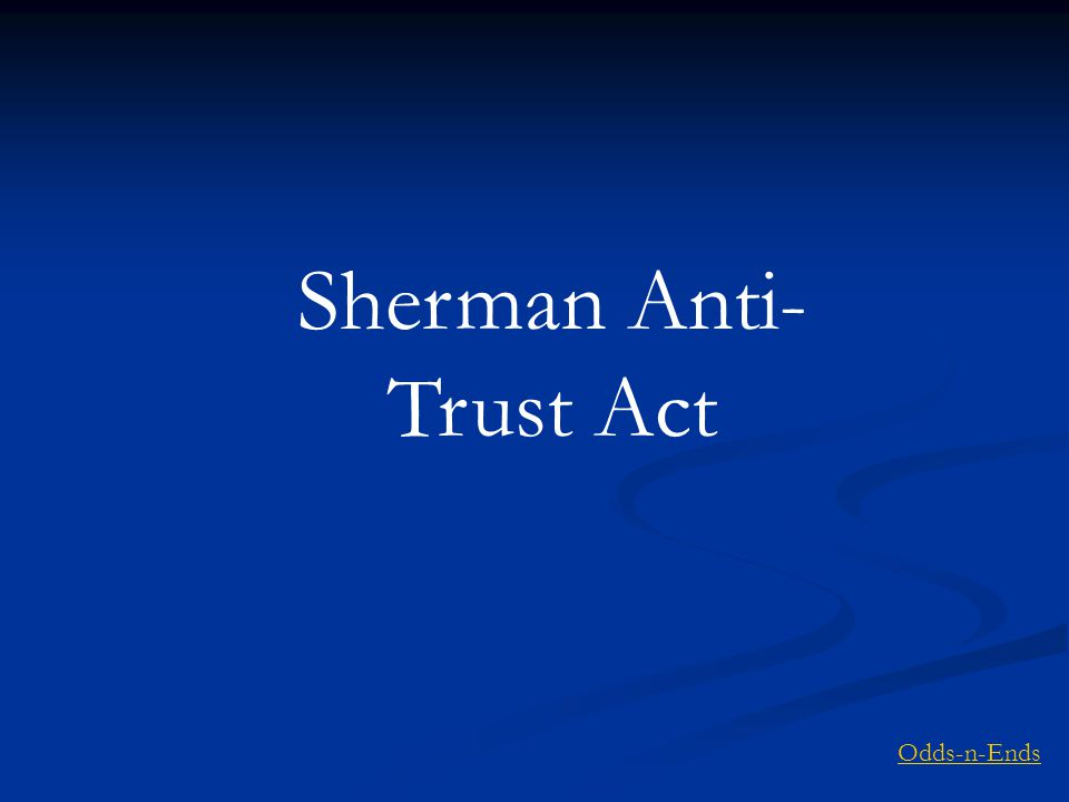 Sherman Anti- Trust Act Odds-n-Ends