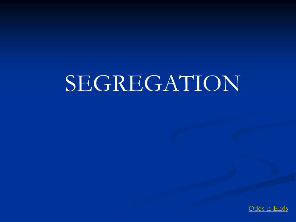 SEGREGATION Odds-n-Ends