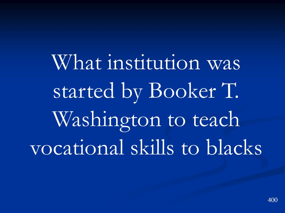What institution was started by Booker T. Washington to teach vocational skills to blacks 400