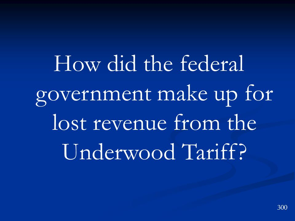How did the federal government make up for lost revenue from the Underwood Tariff? 300