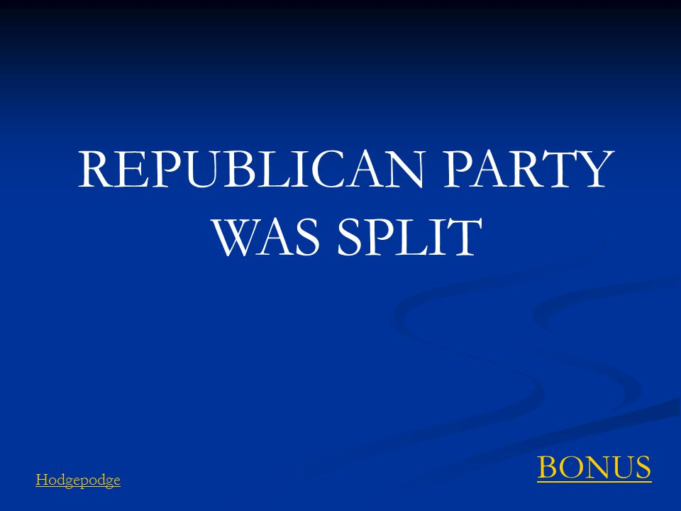 REPUBLICAN PARTY WAS SPLIT Hodgepodge BONUS