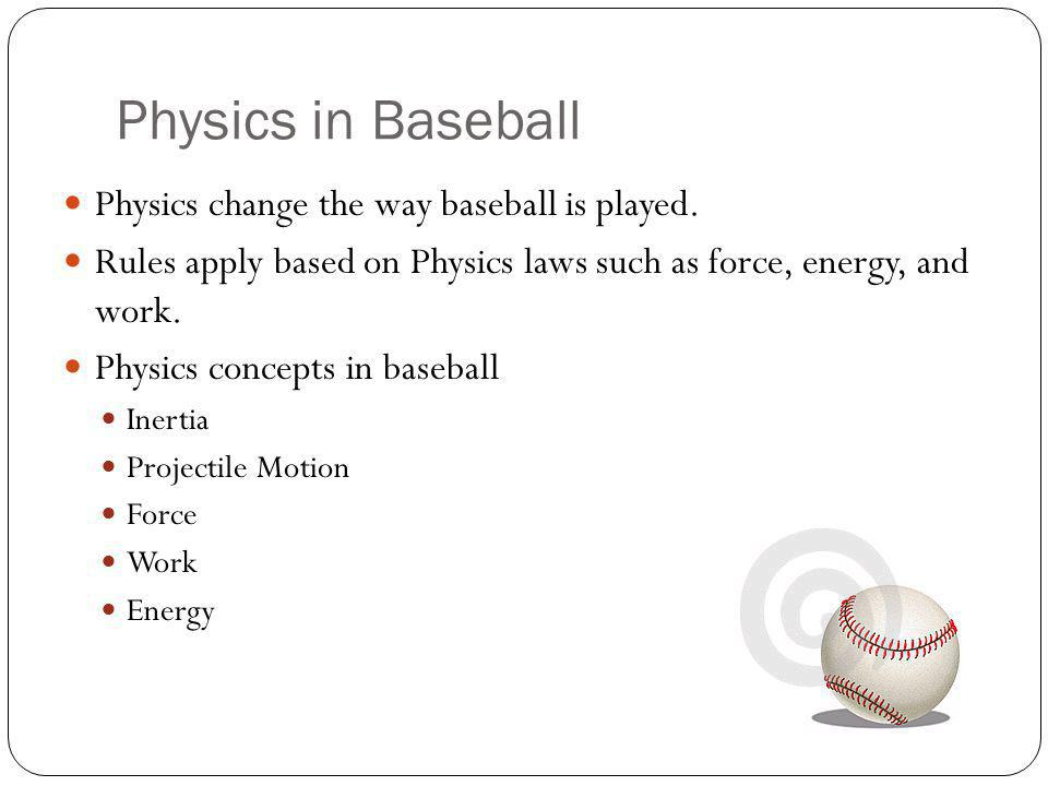 Inertia An object at rest tends to stay at rest and an object in motion tends to stay in motion with the same speed and in the same direction unless acted upon by an unbalanced force. Bat hits the ball and cause it to stop.