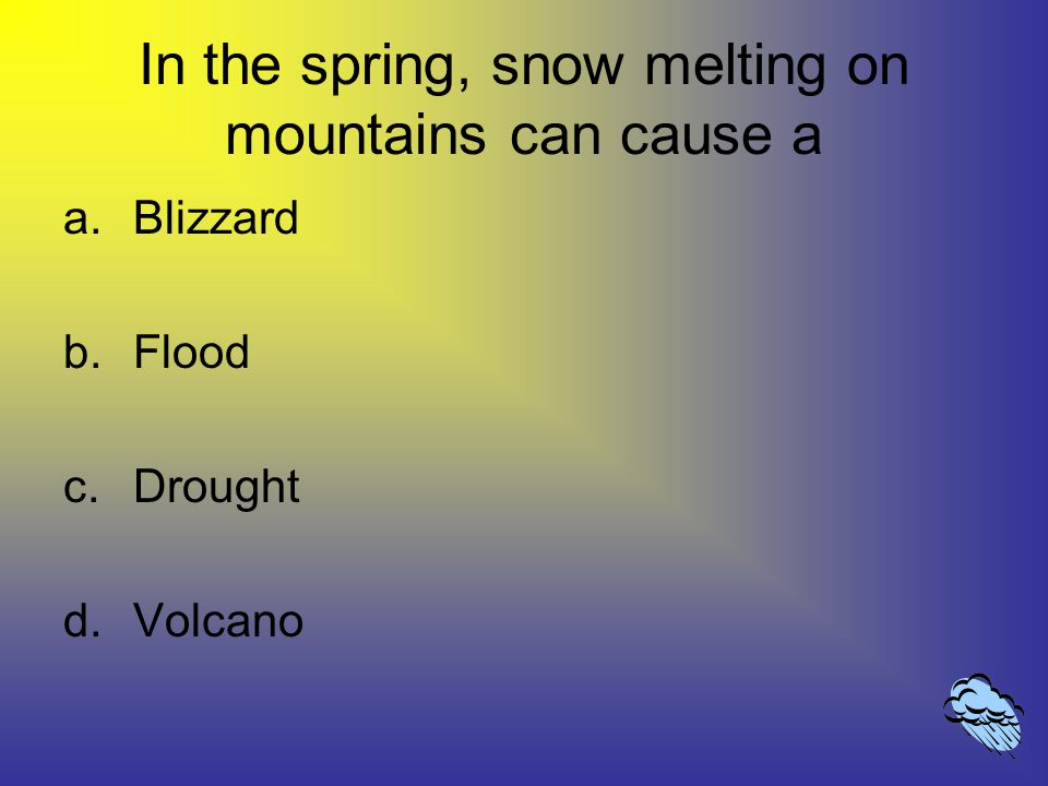 In the spring, snow melting on mountains can cause a a.Blizzard b.Flood c.Drought d.Volcano