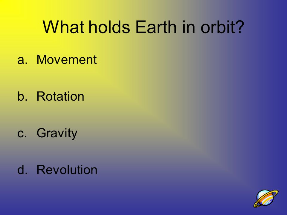 What holds Earth in orbit? a.Movement b.Rotation c.Gravity d.Revolution