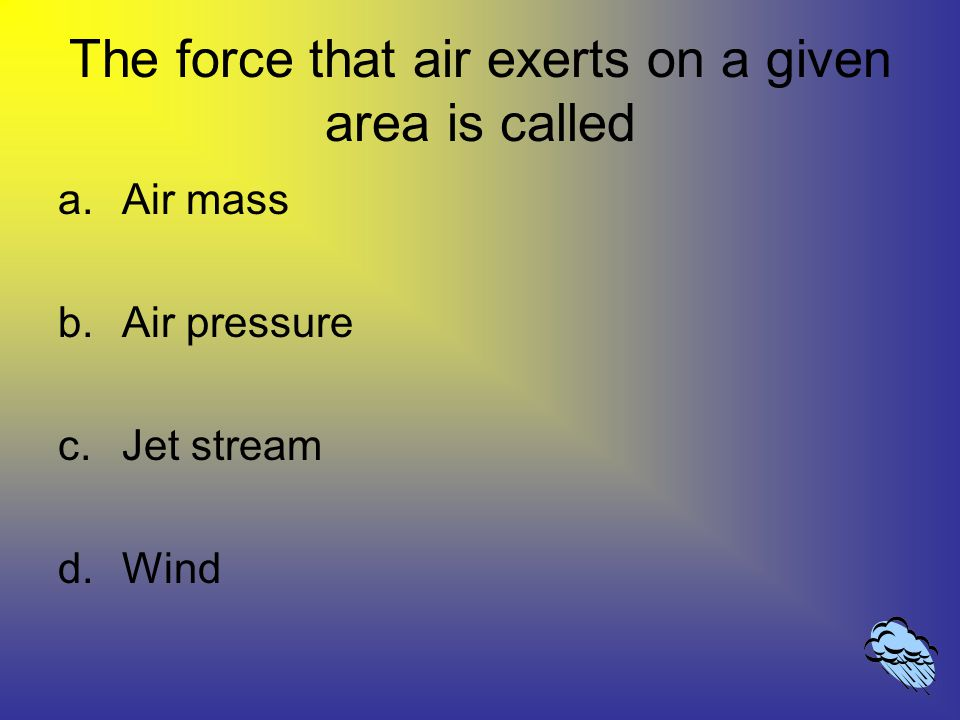The force that air exerts on a given area is called a.Air mass b.Air pressure c.Jet stream d.Wind
