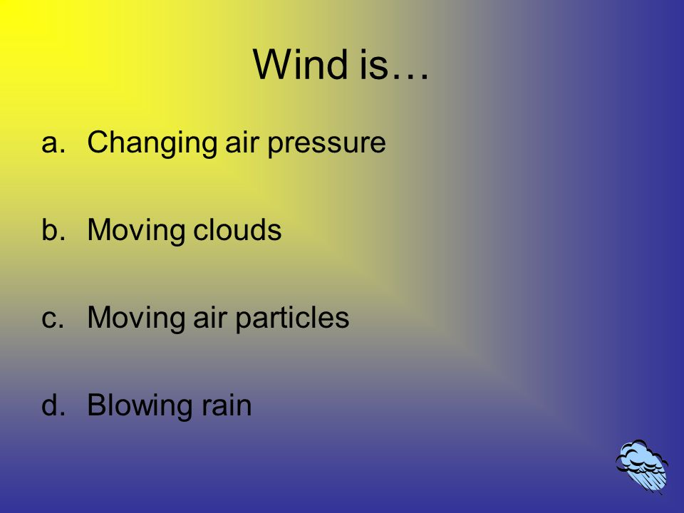 Wind is… a.Changing air pressure b.Moving clouds c.Moving air particles d.Blowing rain