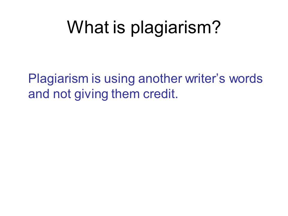 What is plagiarism? Plagiarism is using another writer's words and not giving them credit.