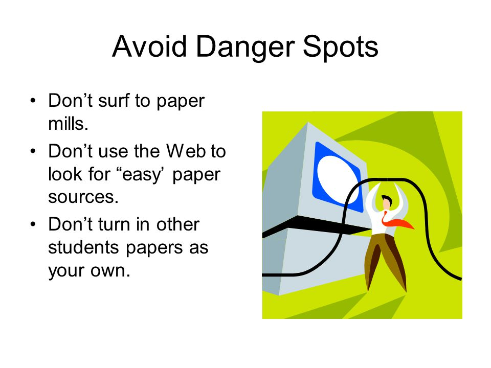 Avoid Danger Spots Don't surf to paper mills.Don't use the Web to look for easy' paper sources.