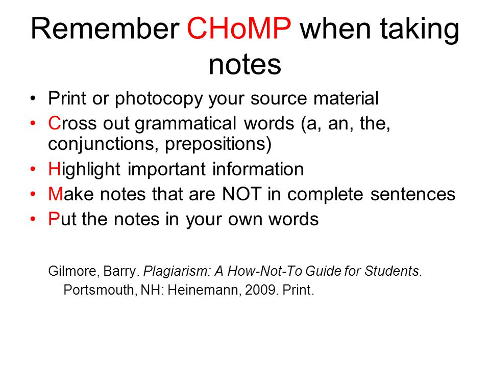 Remember CHoMP when taking notes Print or photocopy your source material Cross out grammatical words (a, an, the, conjunctions, prepositions) Highlight important information Make notes that are NOT in complete sentences Put the notes in your own words Gilmore, Barry.