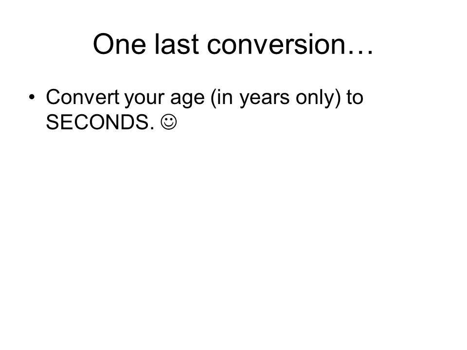 One last conversion… Convert your age (in years only) to SECONDS.