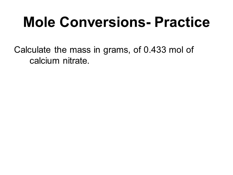 Mole Conversions- Practice Calculate the mass in grams, of 0.433 mol of calcium nitrate.