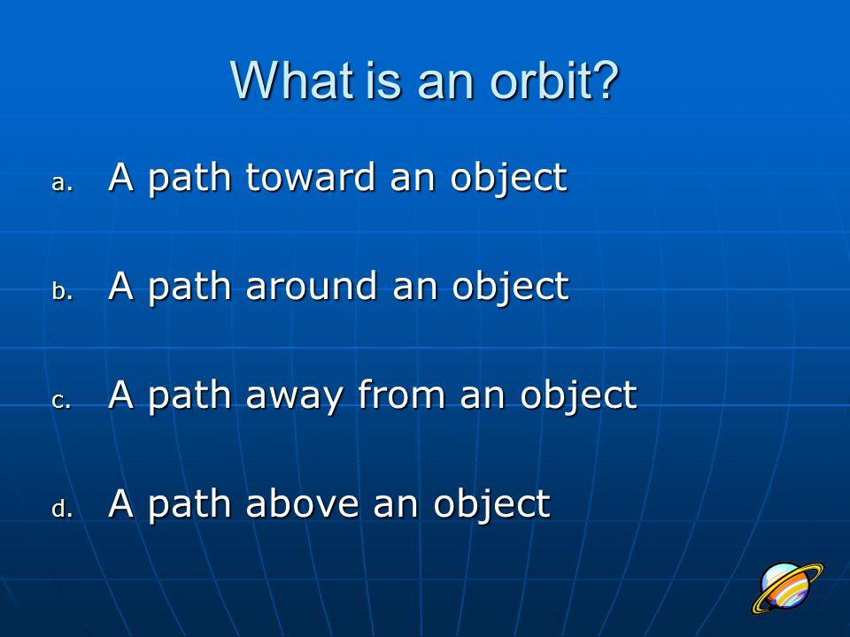 What is an orbit? a. A path toward an object b. A path around an object c. A path away from an object d. A path above an object