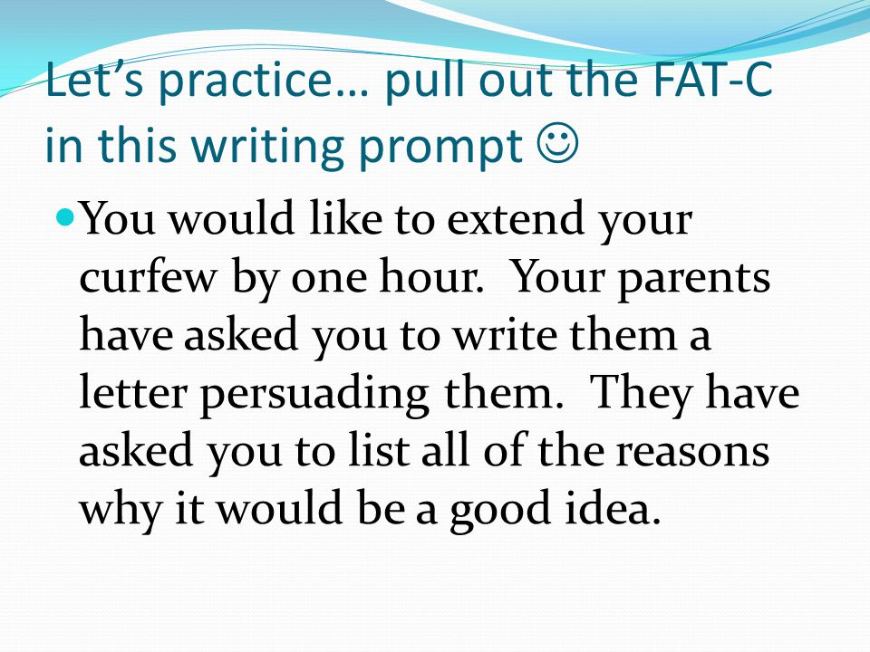Let's practice… pull out the FAT-C in this writing prompt You would like to extend your curfew by one hour.