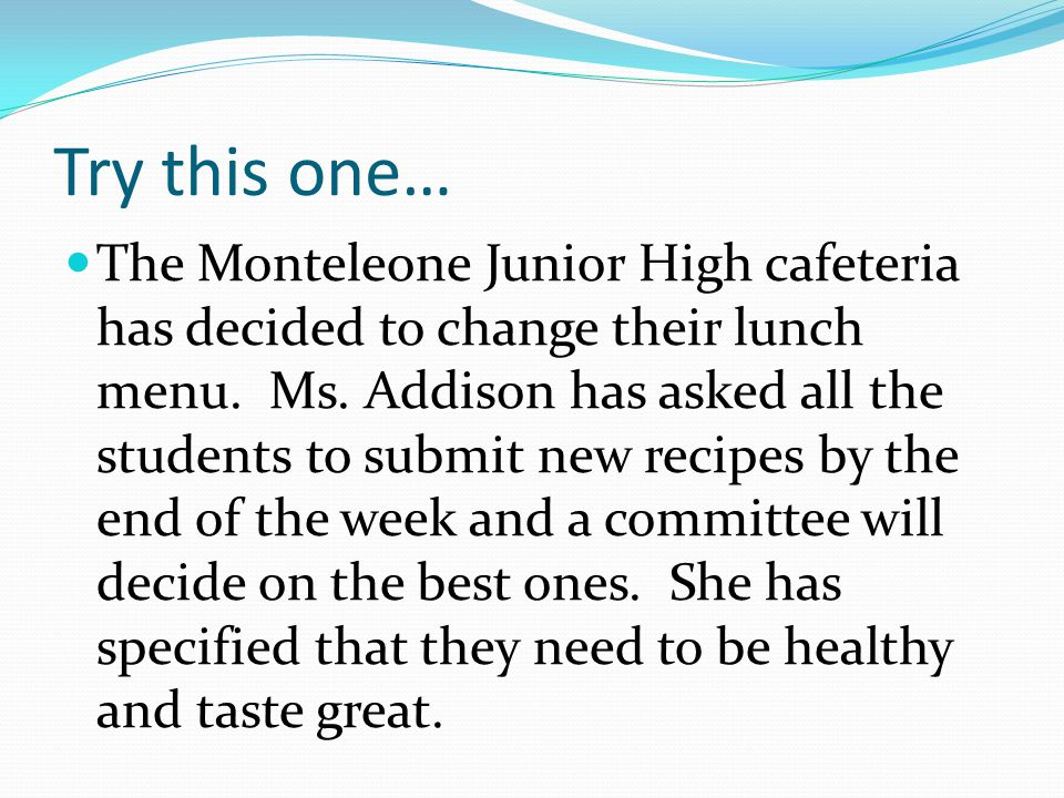 Try this one… The Monteleone Junior High cafeteria has decided to change their lunch menu.