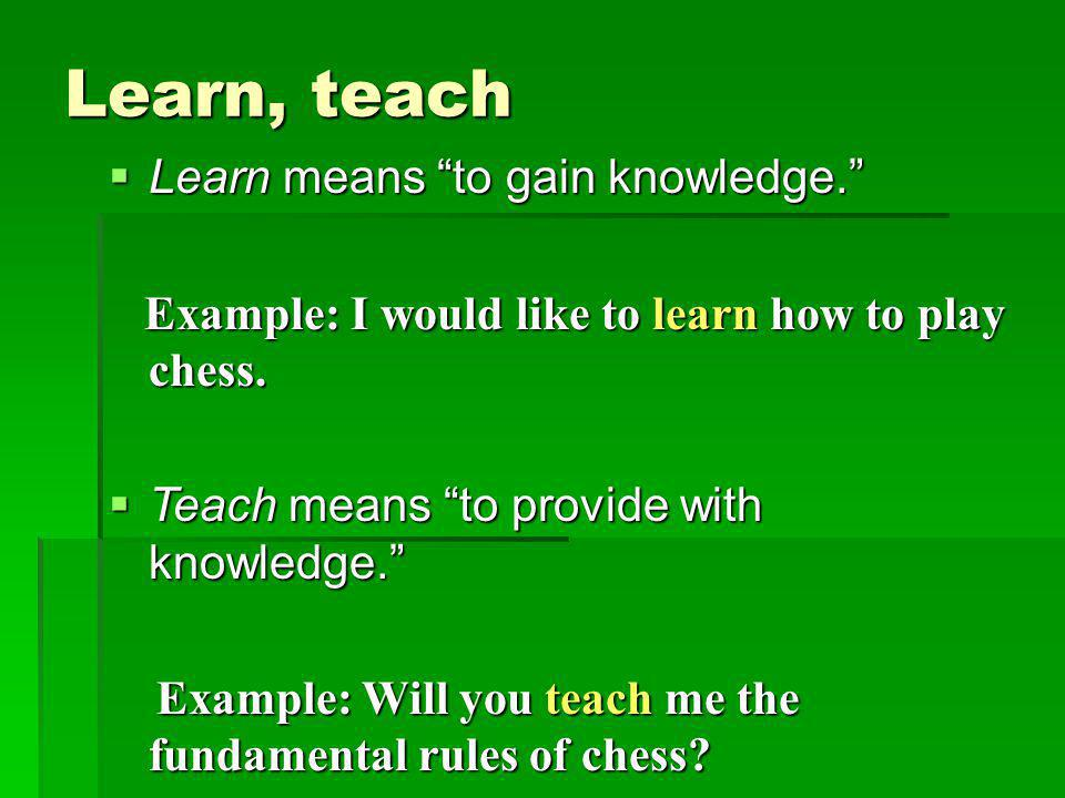 """Learn, teach  Learn means """"to gain knowledge."""" Example: I would like to learn how to play chess. Example: I would like to learn how to play chess. """