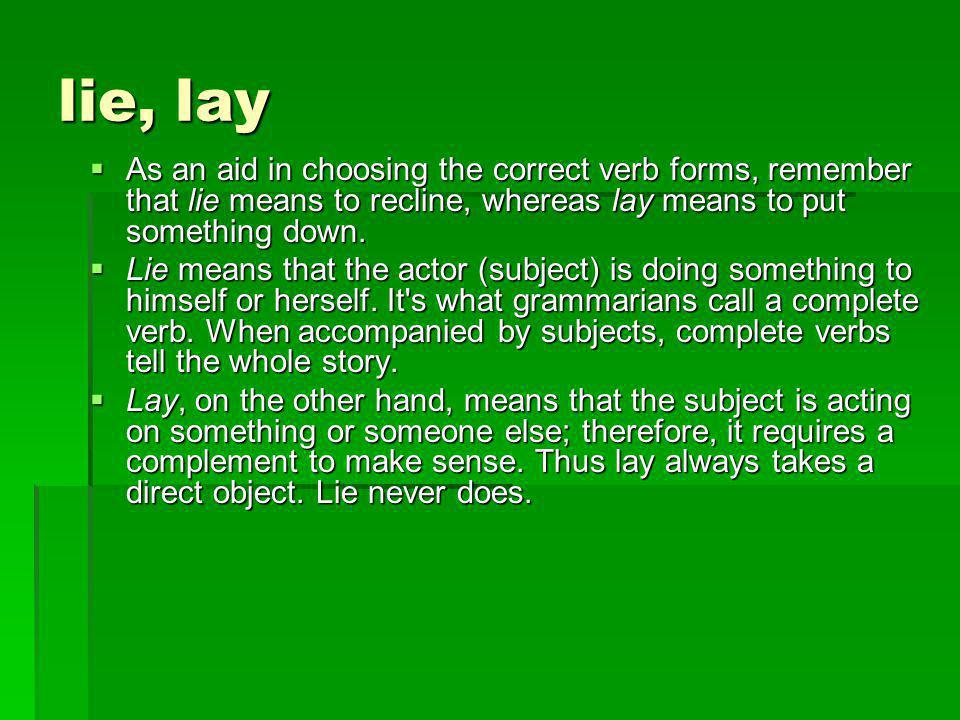 lie, lay  As an aid in choosing the correct verb forms, remember that lie means to recline, whereas lay means to put something down.