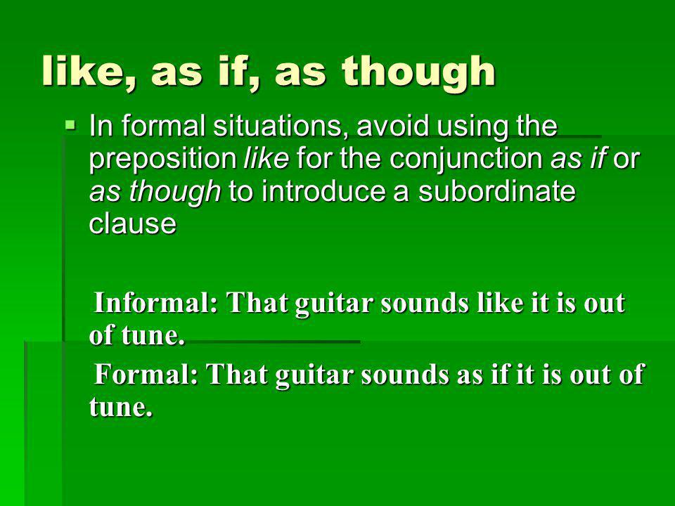 like, as if, as though  In formal situations, avoid using the preposition like for the conjunction as if or as though to introduce a subordinate clause Informal: That guitar sounds like it is out of tune.