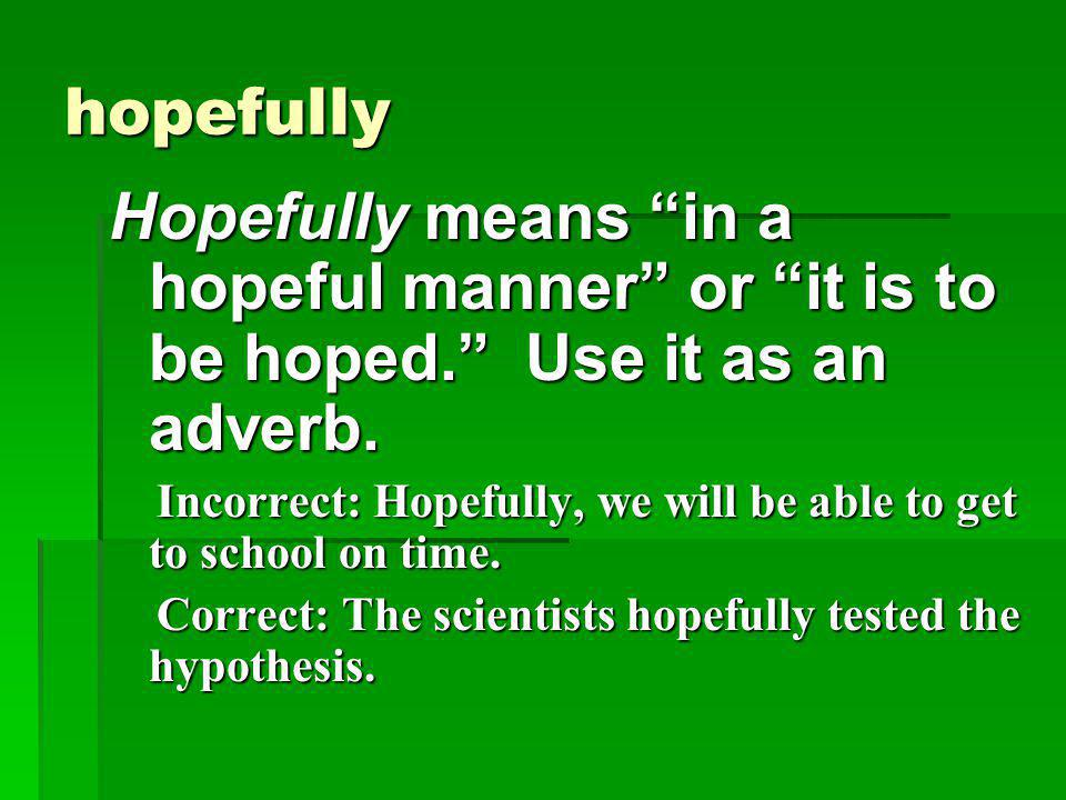 """hopefully Hopefully means """"in a hopeful manner"""" or """"it is to be hoped."""" Use it as an adverb. Incorrect: Hopefully, we will be able to get to school on"""