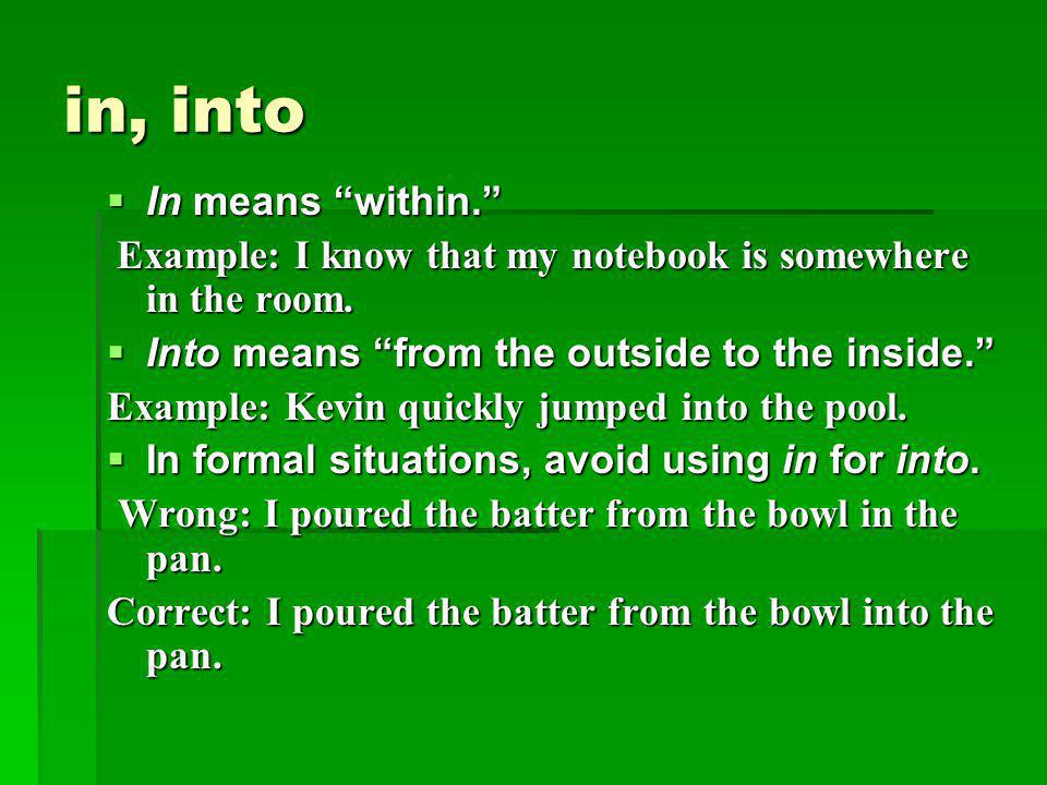 """in, into  In means """"within."""" Example: I know that my notebook is somewhere in the room. Example: I know that my notebook is somewhere in the room. """