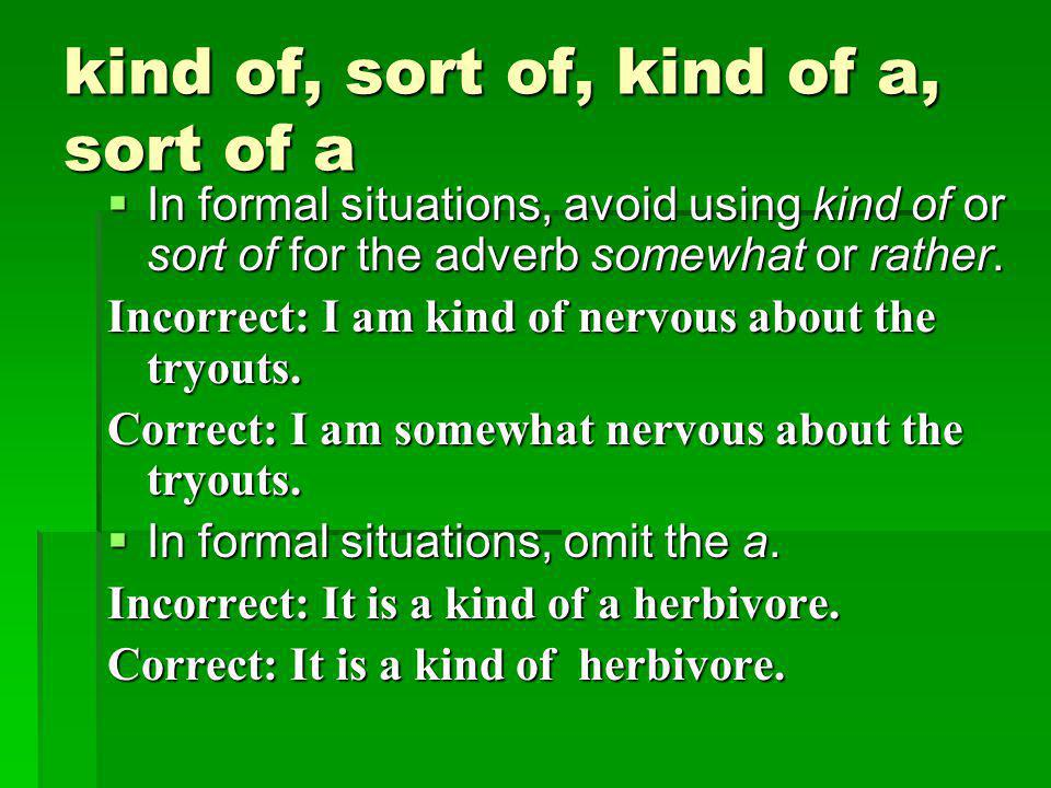 kind of, sort of, kind of a, sort of a  In formal situations, avoid using kind of or sort of for the adverb somewhat or rather.
