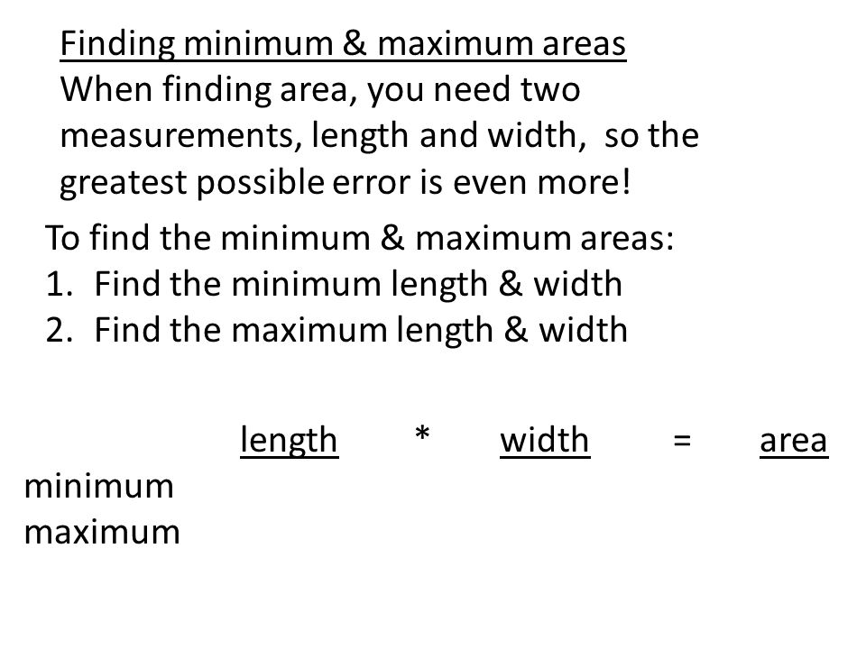 Finding minimum & maximum areas When finding area, you need two measurements, length and width, so the greatest possible error is even more.