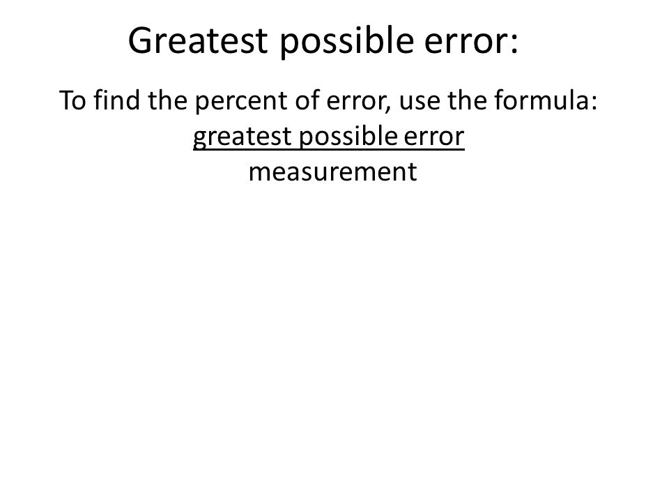 To find the percent of error, use the formula: greatest possible error measurement Greatest possible error: