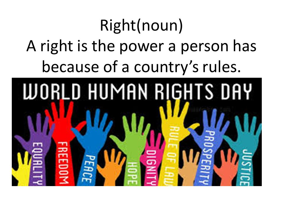 Right(noun) A right is the power a person has because of a country's rules.