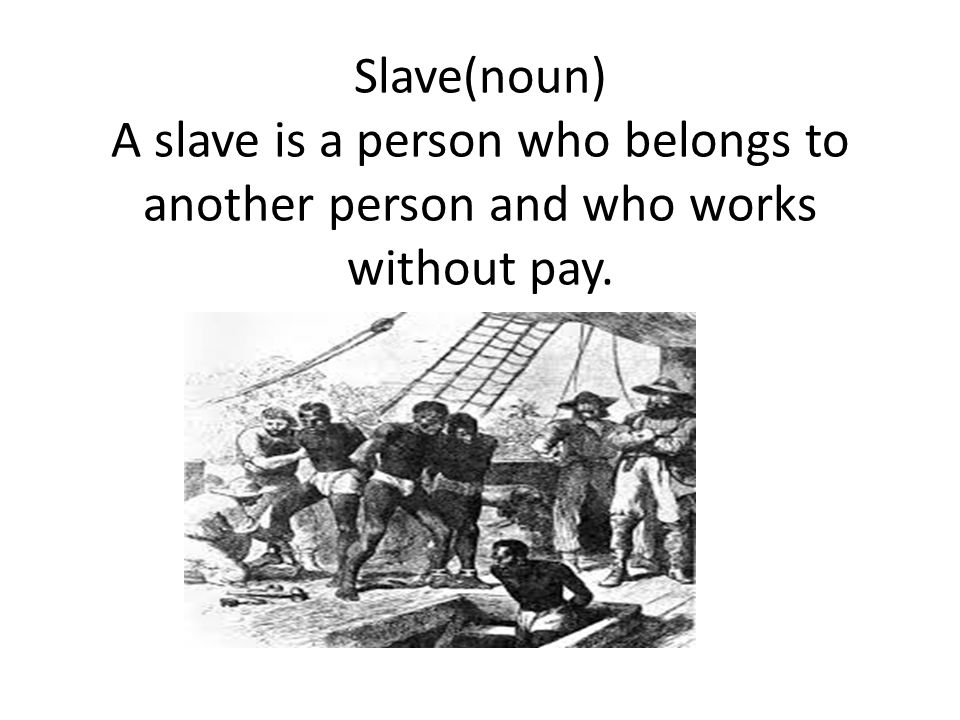 Slave(noun) A slave is a person who belongs to another person and who works without pay.