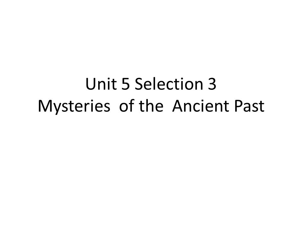 Unit 5 Selection 3 Mysteries of the Ancient Past